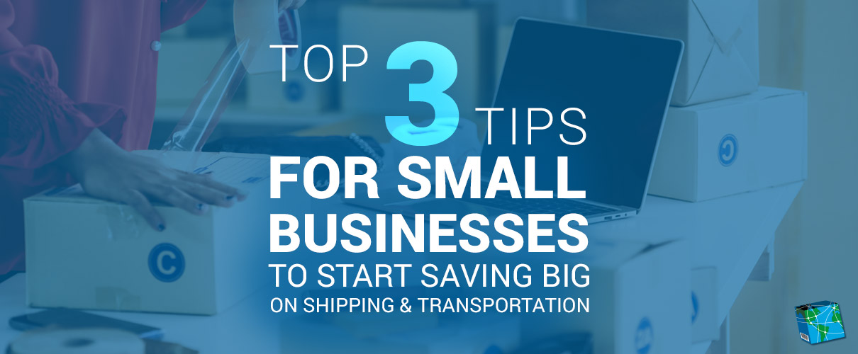 Top 3 Tips for Small Businesses to Start Saving Big on Shipping & Transportation